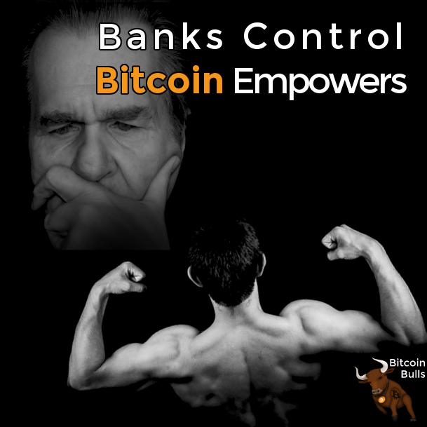 Bitcoin empowers, banks control.